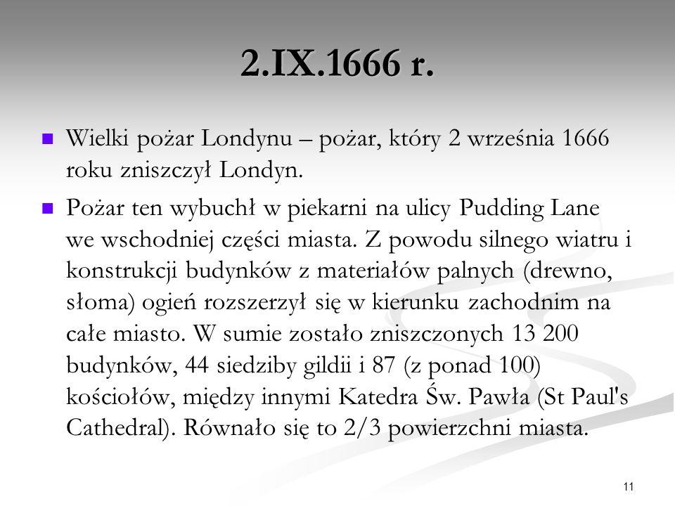 2.IX.1666 r. Wielki pożar Londynu – pożar, który 2 września 1666 roku zniszczył Londyn. Pożar ten wybuchł w piekarni na ulicy Pudding Lane we wschodni