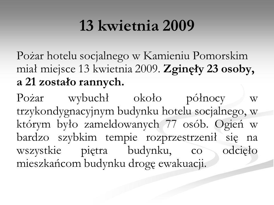 13 kwietnia 2009 Pożar hotelu socjalnego w Kamieniu Pomorskim miał miejsce 13 kwietnia 2009. Zginęły 23 osoby, a 21 zostało rannych. Pożar wybuchł oko