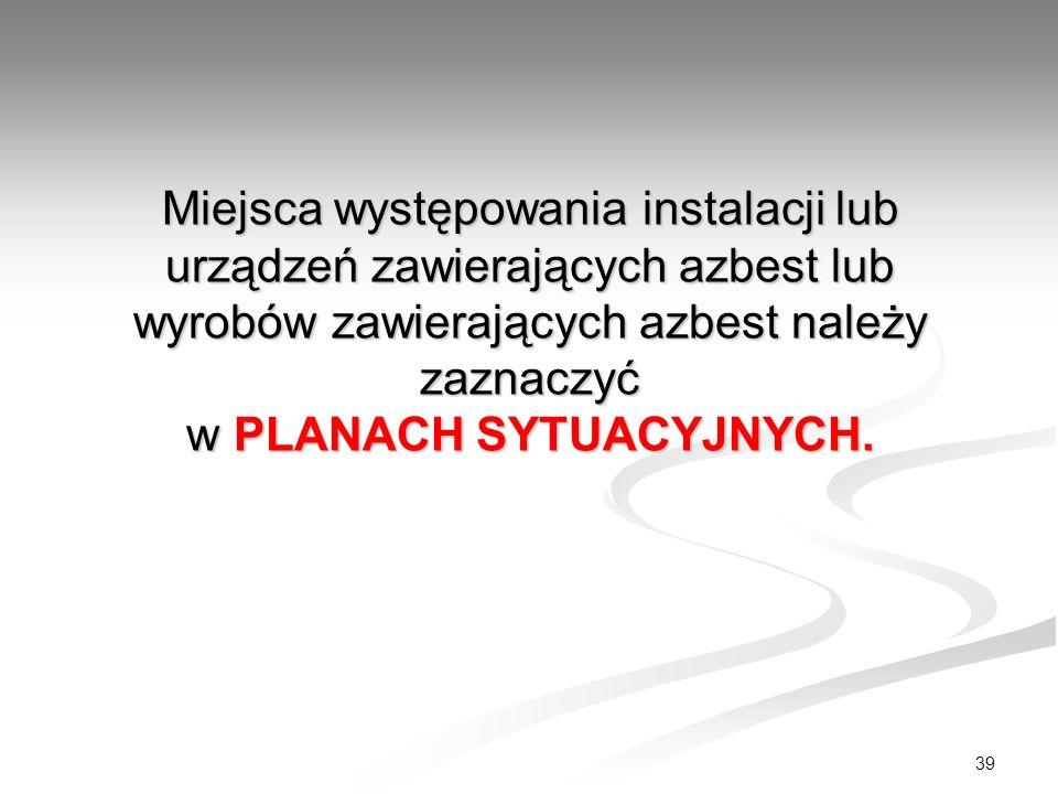 39 Miejsca występowania instalacji lub urządzeń zawierających azbest lub wyrobów zawierających azbest należy zaznaczyć w PLANACH SYTUACYJNYCH.