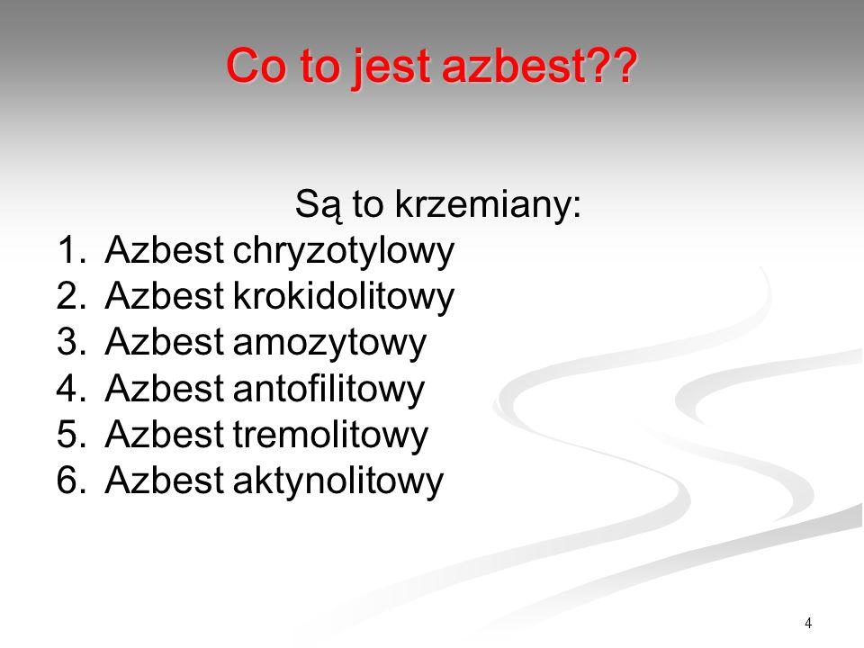 4 Są to krzemiany: 1.Azbest chryzotylowy 2.Azbest krokidolitowy 3.Azbest amozytowy 4.Azbest antofilitowy 5.Azbest tremolitowy 6.Azbest aktynolitowy