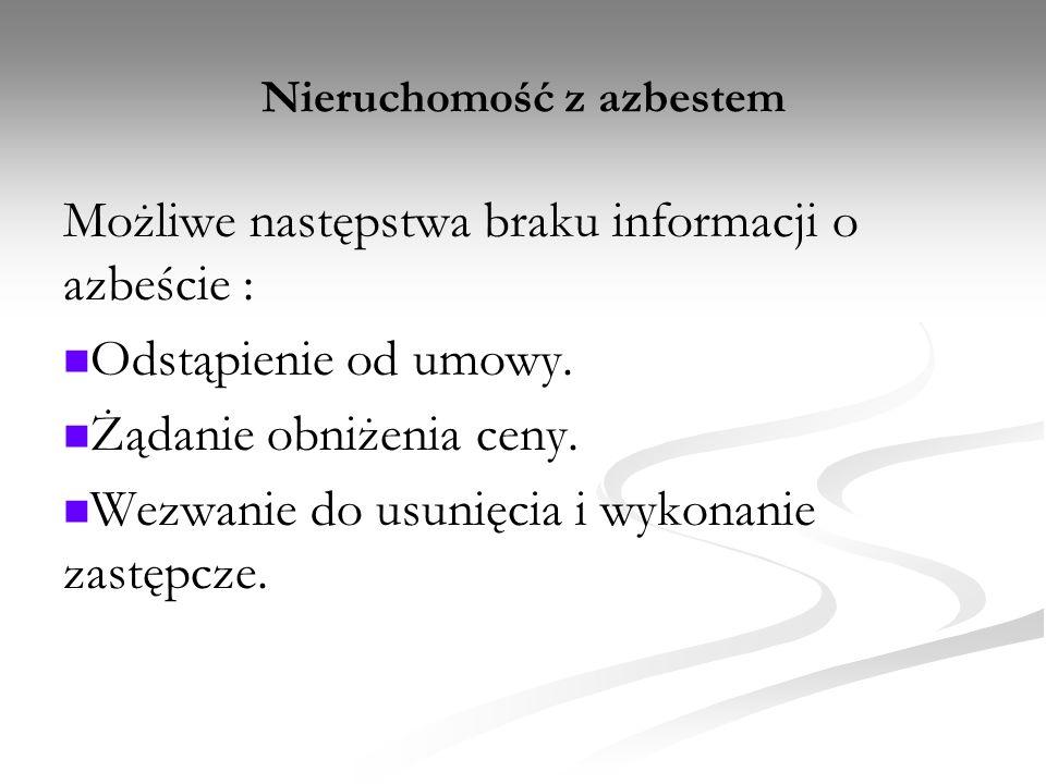 Nieruchomość z azbestem Możliwe następstwa braku informacji o azbeście : Odstąpienie od umowy. Żądanie obniżenia ceny. Wezwanie do usunięcia i wykonan