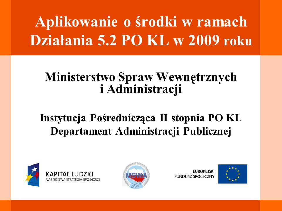 Aplikowanie o środki w ramach Działania 5.2 PO KL w 2009 roku Ministerstwo Spraw Wewnętrznych i Administracji Instytucja Pośrednicząca II stopnia PO K