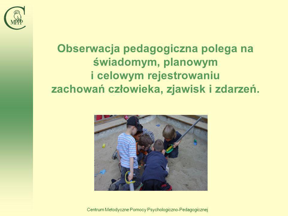 Centrum Metodyczne Pomocy Psychologiczno-Pedagogicznej Obserwacja pedagogiczna polega na świadomym, planowym i celowym rejestrowaniu zachowań człowiek