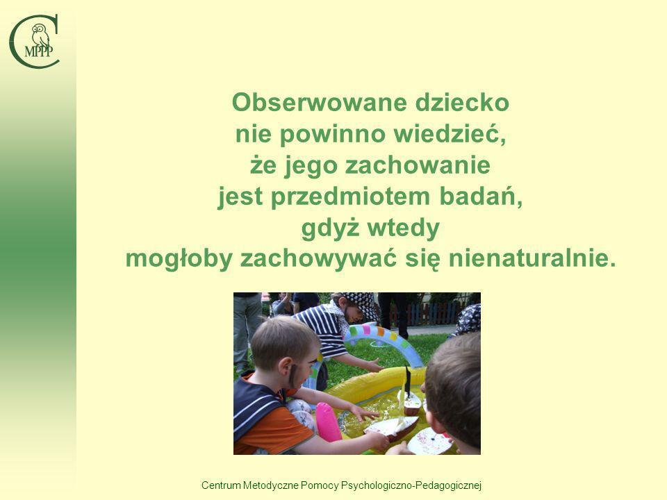 Centrum Metodyczne Pomocy Psychologiczno-Pedagogicznej Obserwowane dziecko nie powinno wiedzieć, że jego zachowanie jest przedmiotem badań, gdyż wtedy