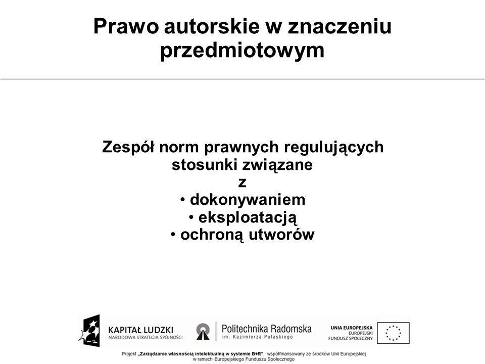Prawo autorskie w znaczeniu przedmiotowym Zespół norm prawnych regulujących stosunki związane z dokonywaniem eksploatacją ochroną utworów