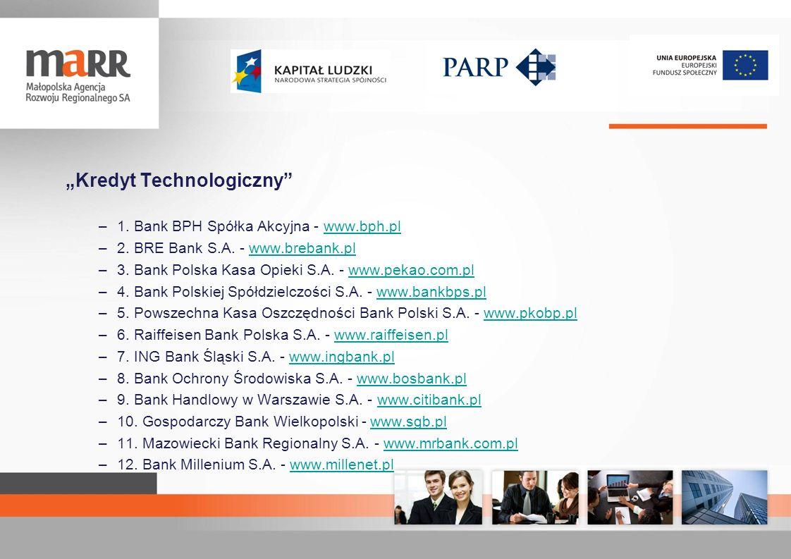 Kredyt Technologiczny –1. Bank BPH Spółka Akcyjna - www.bph.plwww.bph.pl –2. BRE Bank S.A. - www.brebank.plwww.brebank.pl –3. Bank Polska Kasa Opieki