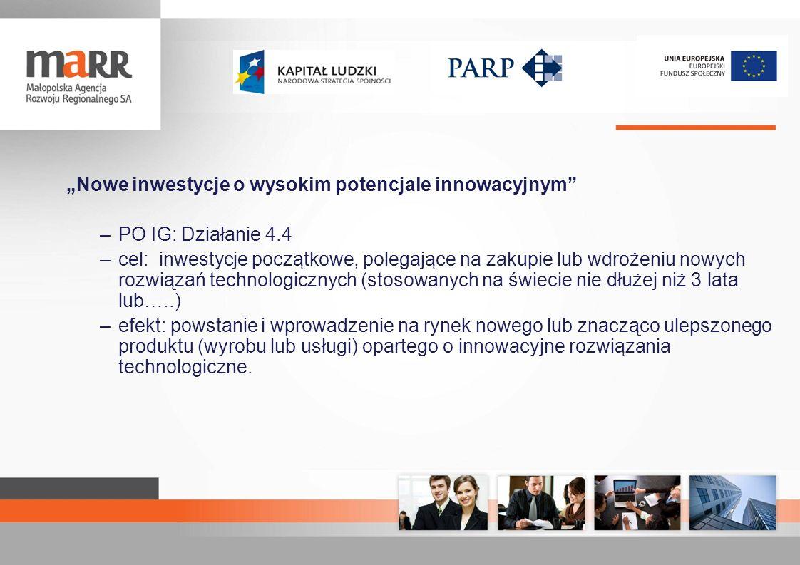 Nowe inwestycje o wysokim potencjale innowacyjnym Kwota dofinansowania –Minimalne wsparcie na inwestycje: 2,4 mln zł –Maksymalne wsparcie na inwestycje: 40 mln zł –Maksymalne wsparcie na doradztwo: 1 mln zł –Maksymalne wsparcie na szkolenia: 1 mln zł Limity kosztów: –Minimalna wartość kosztów kwalifikowanych projektu: 8 mln zł –Maksymalna całkowita wartość projektu: 50 mln –Maksymalne wartość kosztów kwalifikowanych projektu: 160 mln zł