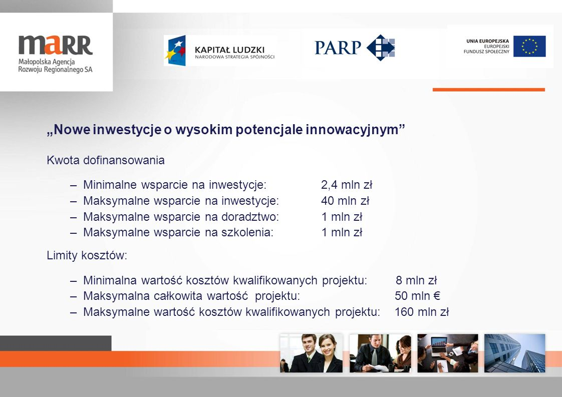 Nowe inwestycje o wysokim potencjale innowacyjnym Kwota dofinansowania –Minimalne wsparcie na inwestycje: 2,4 mln zł –Maksymalne wsparcie na inwestycj