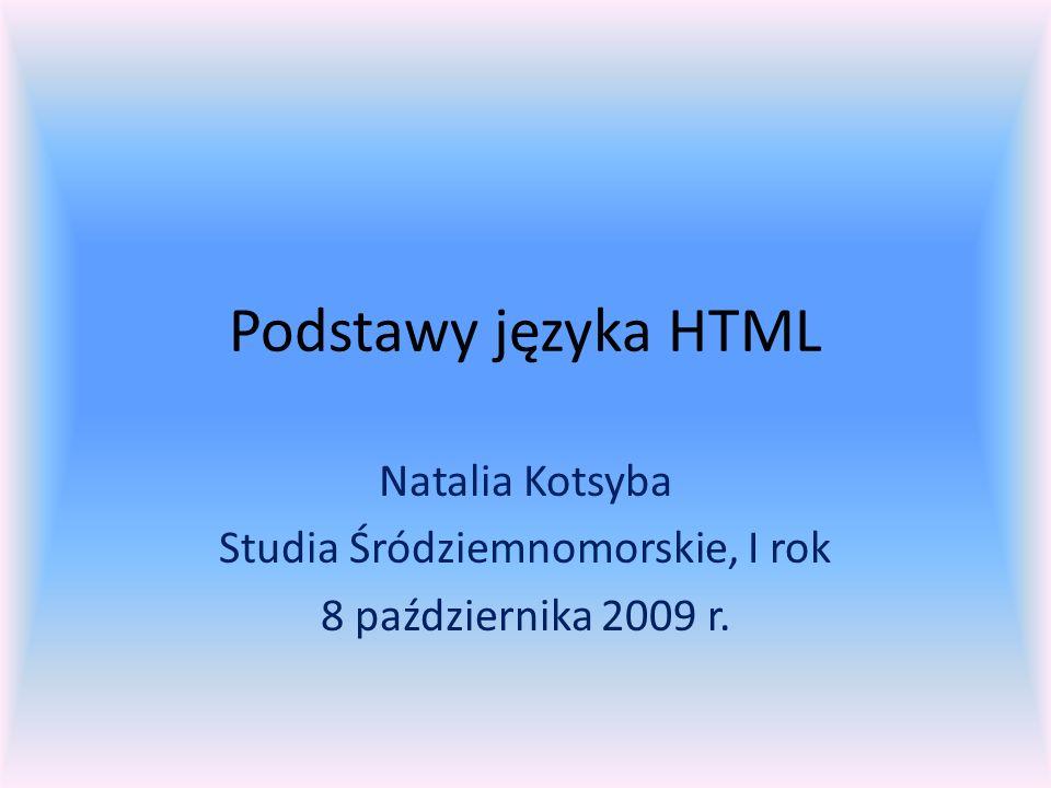 Podstawy języka HTML Natalia Kotsyba Studia Śródziemnomorskie, I rok 8 października 2009 r.