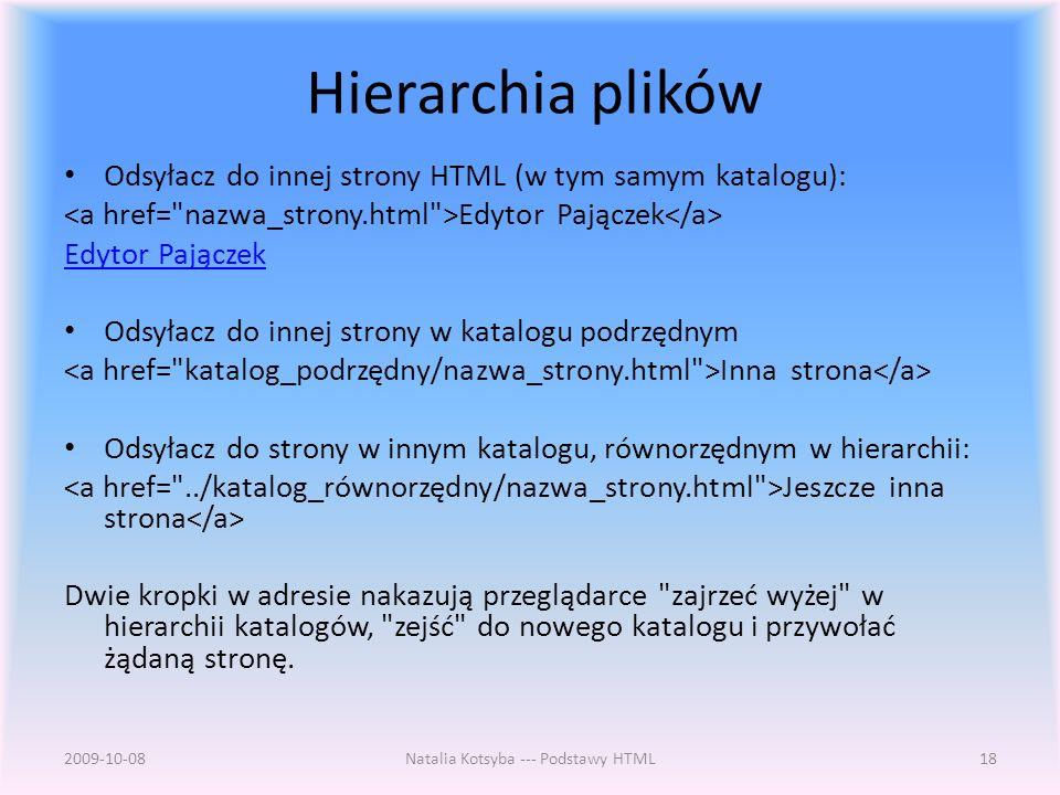 Hierarchia plików Odsyłacz do innej strony HTML (w tym samym katalogu): Edytor Pajączek Odsyłacz do innej strony w katalogu podrzędnym Inna strona Odsyłacz do strony w innym katalogu, równorzędnym w hierarchii: Jeszcze inna strona Dwie kropki w adresie nakazują przeglądarce zajrzeć wyżej w hierarchii katalogów, zejść do nowego katalogu i przywołać żądaną stronę.