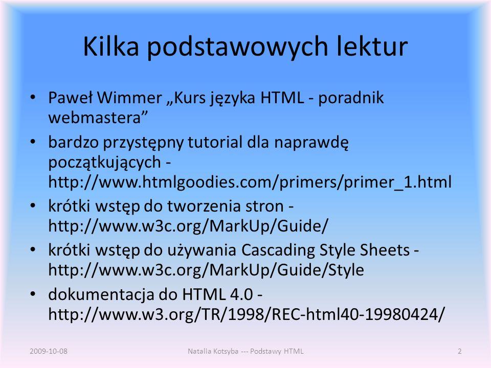 Kilka podstawowych lektur Paweł Wimmer Kurs języka HTML - poradnik webmastera bardzo przystępny tutorial dla naprawdę początkujących - http://www.htmlgoodies.com/primers/primer_1.html krótki wstęp do tworzenia stron - http://www.w3c.org/MarkUp/Guide/ krótki wstęp do używania Cascading Style Sheets - http://www.w3c.org/MarkUp/Guide/Style dokumentacja do HTML 4.0 - http://www.w3.org/TR/1998/REC-html40-19980424/ 2009-10-08Natalia Kotsyba --- Podstawy HTML2