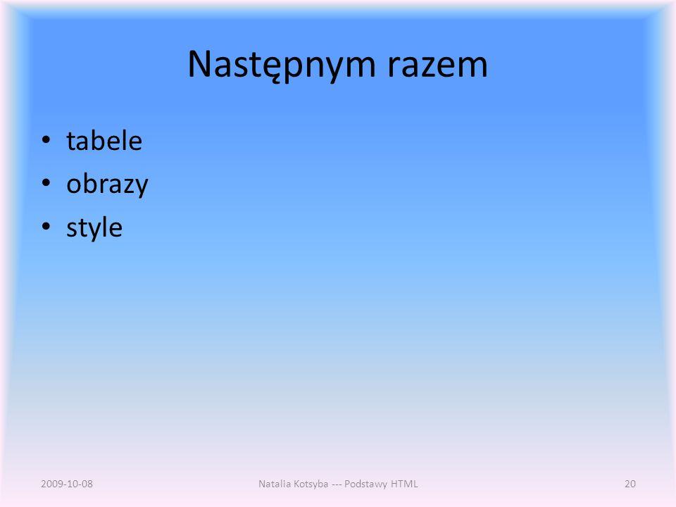 Następnym razem tabele obrazy style 2009-10-08Natalia Kotsyba --- Podstawy HTML20