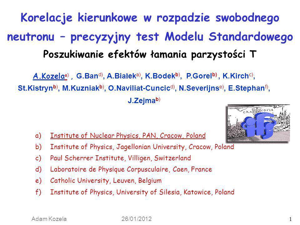 Adam Kozela 26/01/2012 1 Korelacje kierunkowe w rozpadzie swobodnego neutronu – precyzyjny test Modelu Standardowego Poszukiwanie efektów łamania parz