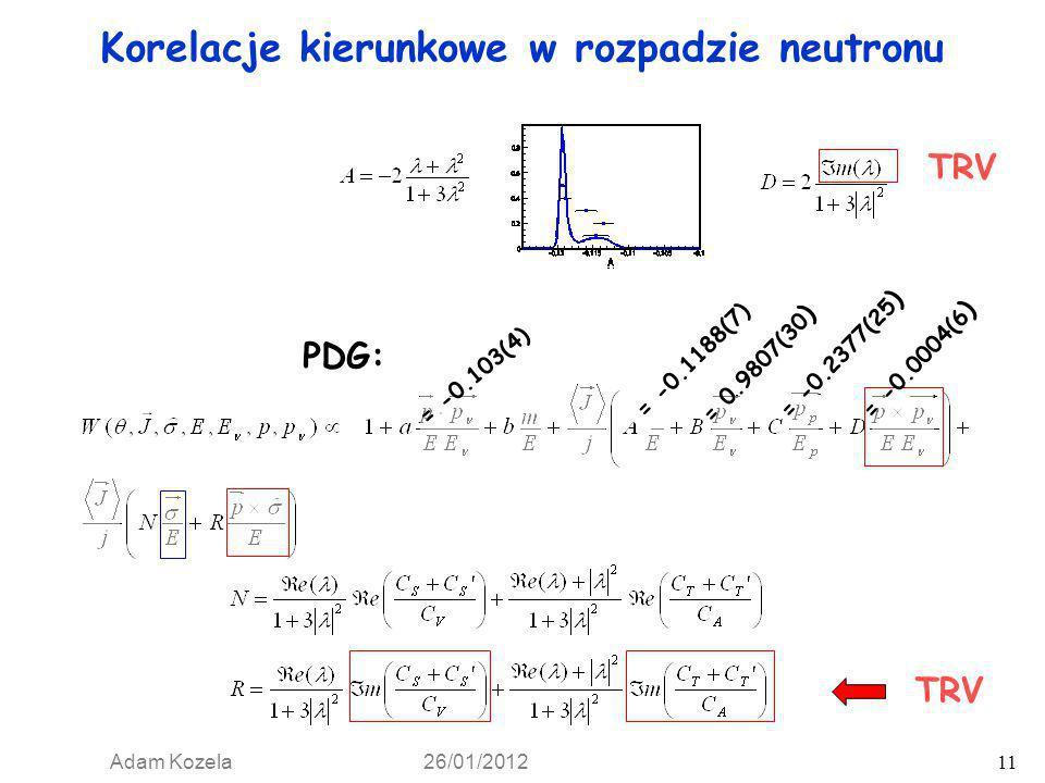 Adam Kozela 26/01/2012 11 Korelacje kierunkowe w rozpadzie neutronu PDG: = -0.103(4) = -0.1173(13) = 0.9807(30 ) = -0.1188(7) TRV = -0.2377(25 ) = -0.