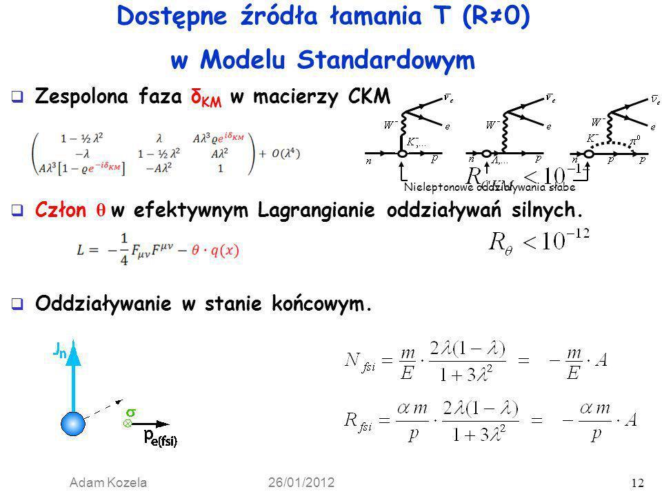 Adam Kozela 26/01/2012 12 Dostępne źródła łamania T (R0) w Modelu Standardowym Zespolona faza δ KM w macierzy CKM Człon θ w efektywnym Lagrangianie od