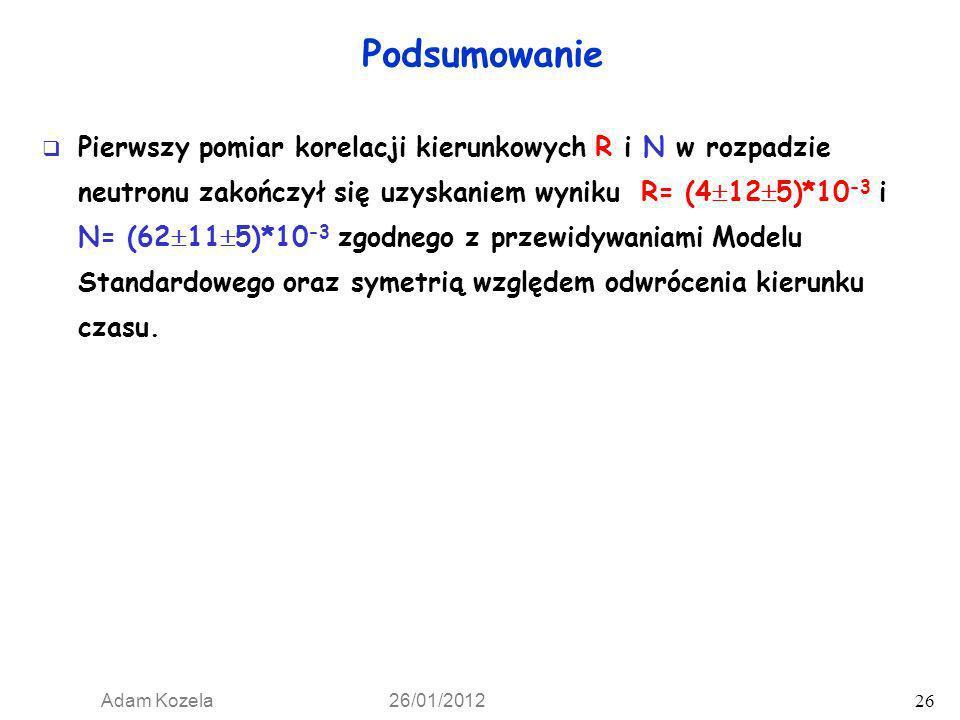 Adam Kozela 26/01/2012 26 Podsumowanie Pierwszy pomiar korelacji kierunkowych R i N w rozpadzie neutronu zakończył się uzyskaniem wyniku R= (4 12 5)*1