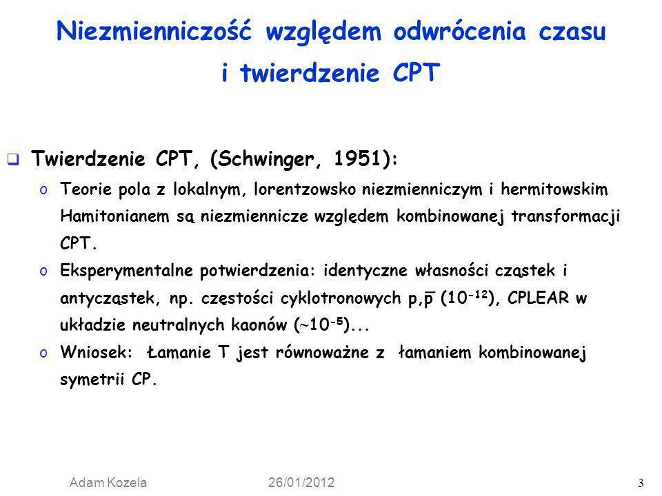 Adam Kozela 26/01/2012 3 Niezmienniczość względem odwrócenia czasu i twierdzenie CPT Twierdzenie CPT, (Schwinger, 1951): oTeorie pola z lokalnym, lore