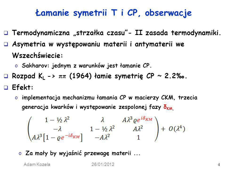 Adam Kozela 26/01/2012 5 Łamanie symetrii T i CP, obserwacje Pierwsza obserwacja bezpośredniego łamania CP, (1988, NA31, CERN) różnice w rozpadach K L, K S, na π 0 π 0 i π + π - Bezpośrednie łamanie T w rozpadach kaonów: o (1998, CPLEAR, CERN), o (2000, KTeV, Fermilab), K L -> π + π - e + e -.