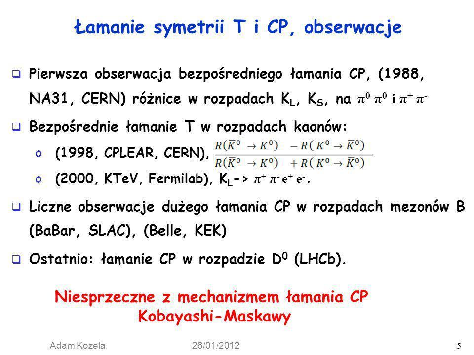 Adam Kozela 26/01/2012 5 Łamanie symetrii T i CP, obserwacje Pierwsza obserwacja bezpośredniego łamania CP, (1988, NA31, CERN) różnice w rozpadach K L