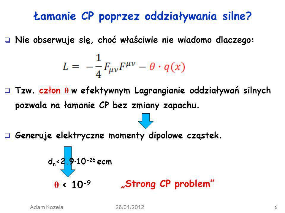 Adam Kozela 26/01/2012 6 Łamanie CP poprzez oddziaływania silne? Nie obserwuje się, choć właściwie nie wiadomo dlaczego: Tzw. człon θ w efektywnym Lag