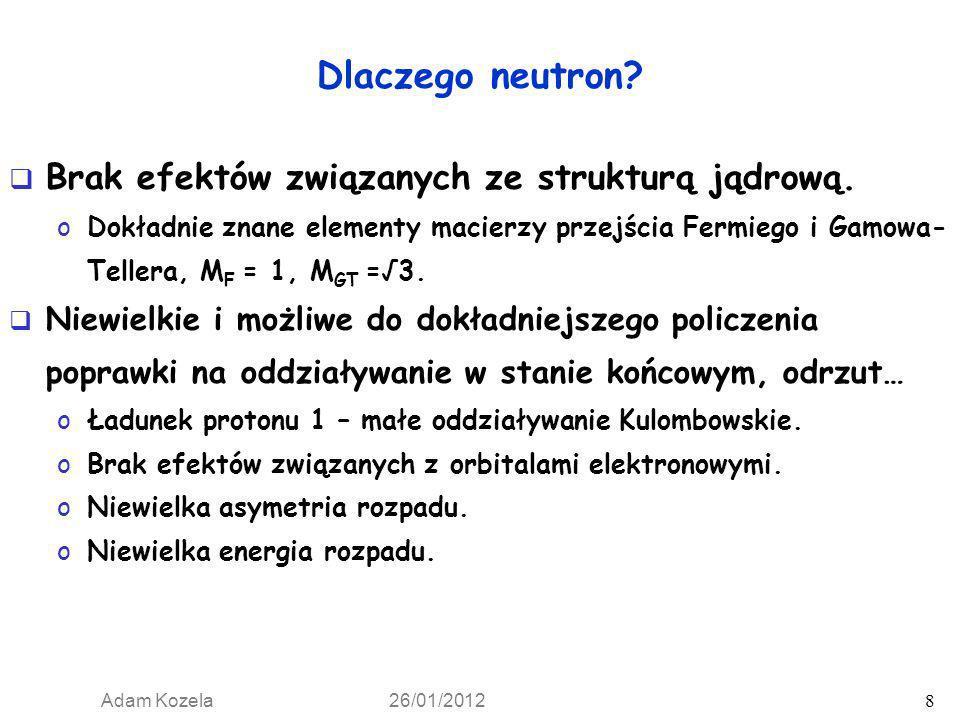 Adam Kozela 26/01/2012 8 Dlaczego neutron? Brak efektów związanych ze strukturą jądrową. oDokładnie znane elementy macierzy przejścia Fermiego i Gamow