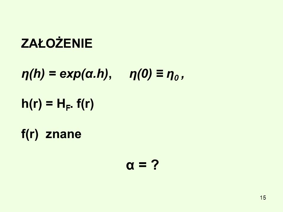 15 ZAŁOŻENIE η(h) = exp(α.h), η(0) η 0, h(r) = H F. f(r) f(r) znane α = ?