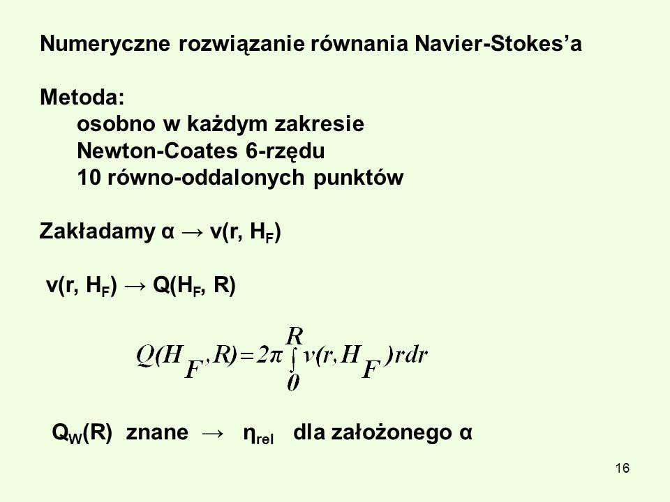 16 Numeryczne rozwiązanie równania Navier-Stokesa Metoda: osobno w każdym zakresie Newton-Coates 6-rzędu 10 równo-oddalonych punktów Zakładamy α v(r,