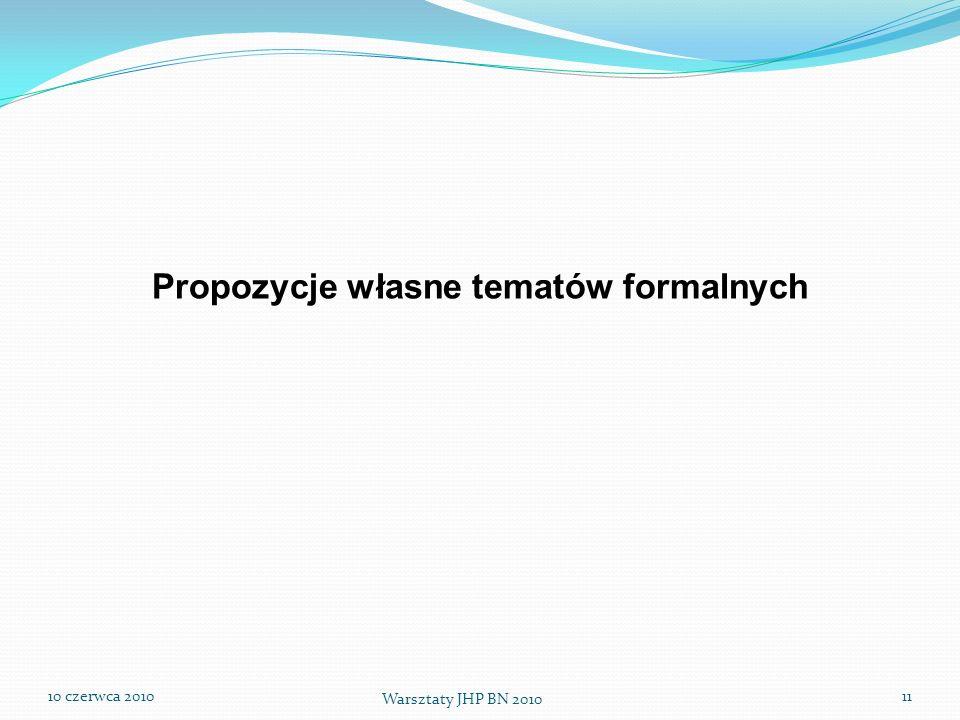 10 czerwca 2010 Warsztaty JHP BN 2010 11 Propozycje własne tematów formalnych