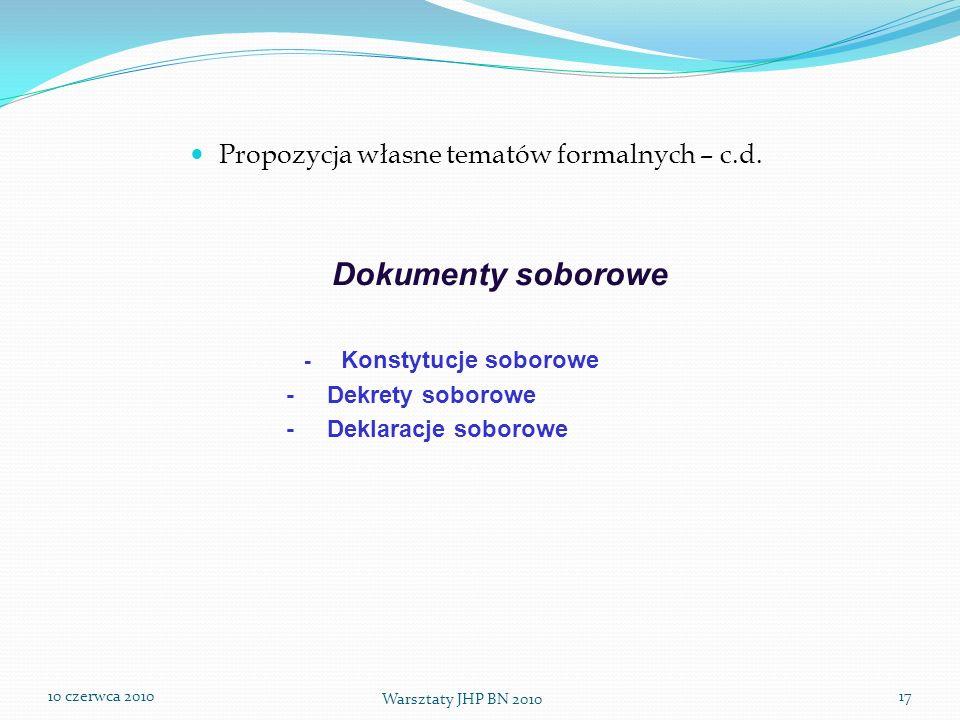 10 czerwca 2010 Warsztaty JHP BN 2010 17 Propozycja własne tematów formalnych – c.d. Dokumenty soborowe - Konstytucje soborowe - Dekrety soborowe - De