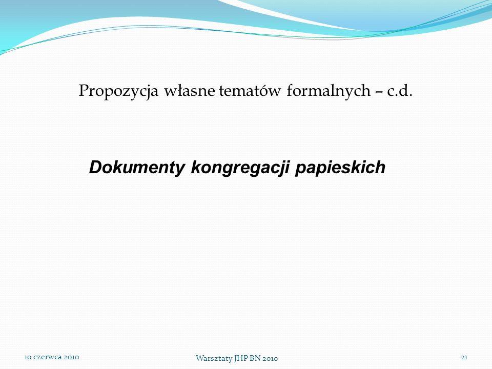 10 czerwca 2010 Warsztaty JHP BN 2010 21 Propozycja własne tematów formalnych – c.d. Dokumenty kongregacji papieskich