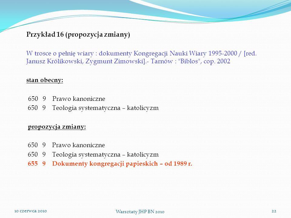 10 czerwca 2010 Warsztaty JHP BN 2010 22 Przykład 16 (propozycja zmiany) W trosce o pełnię wiary : dokumenty Kongregacji Nauki Wiary 1995-2000 / [red.