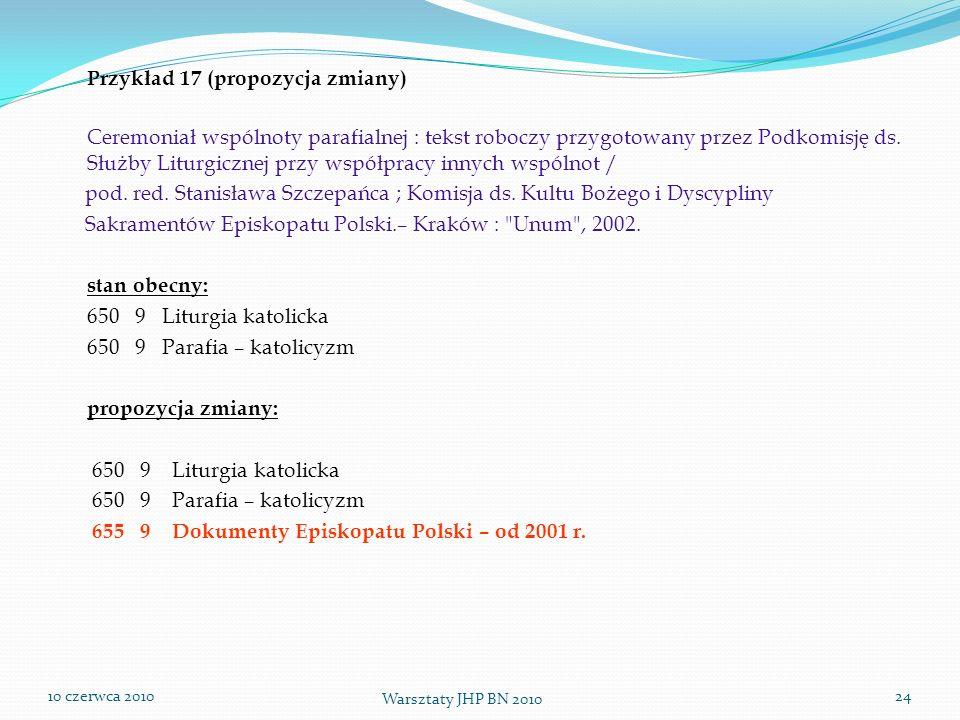 10 czerwca 2010 Warsztaty JHP BN 2010 24 Przykład 17 (propozycja zmiany) Ceremoniał wspólnoty parafialnej : tekst roboczy przygotowany przez Podkomisj