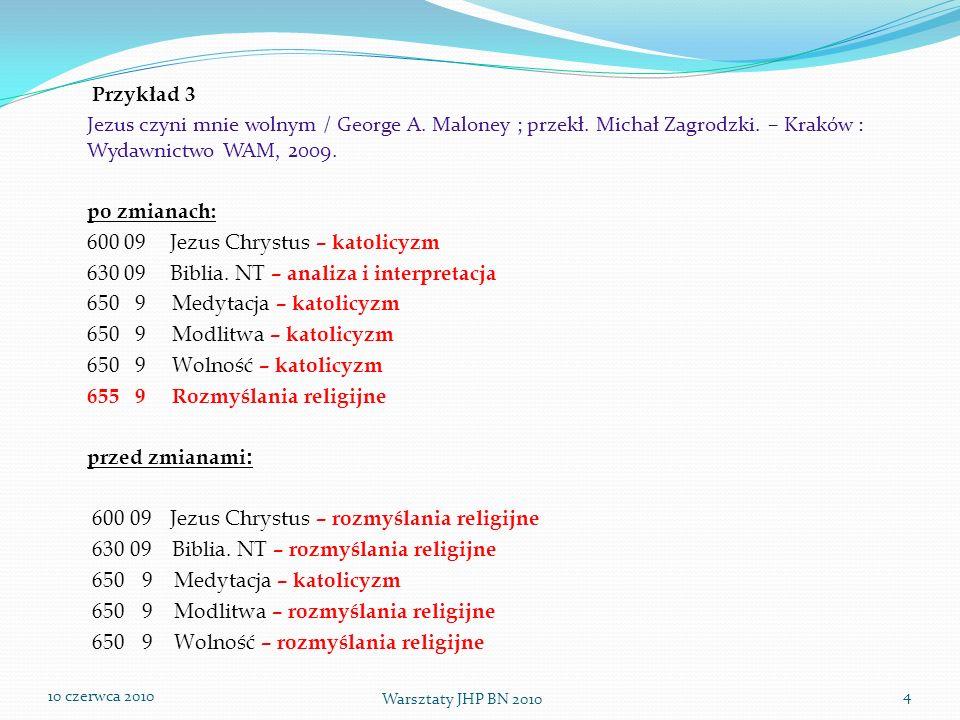 10 czerwca 2010 Warsztaty JHP BN 2010 4 Przykład 3 Jezus czyni mnie wolnym / George A. Maloney ; przekł. Michał Zagrodzki. – Kraków : Wydawnictwo WAM,