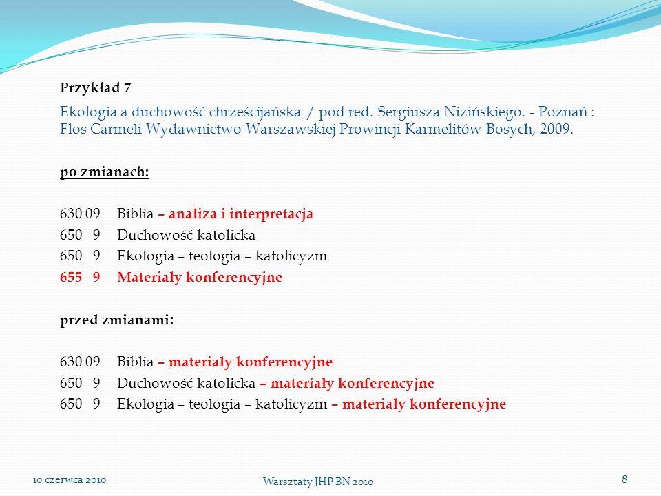 10 czerwca 2010 Warsztaty JHP BN 2010 8 Przykład 7 Ekologia a duchowość chrześcijańska / pod red. Sergiusza Nizińskiego. - Poznań : Flos Carmeli Wydaw