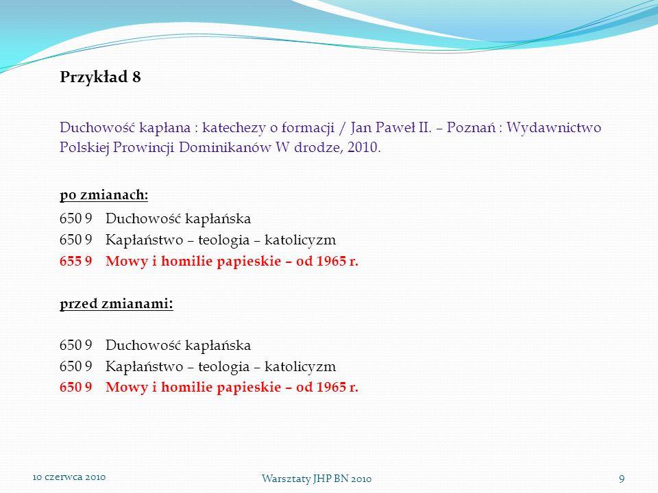 10 czerwca 2010 Warsztaty JHP BN 2010 9 Przykład 8 Duchowość kapłana : katechezy o formacji / Jan Paweł II. – Poznań : Wydawnictwo Polskiej Prowincji