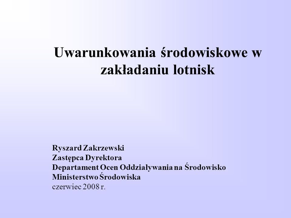 Uwarunkowania środowiskowe w zakładaniu lotnisk Ryszard Zakrzewski Zastępca Dyrektora Departament Ocen Oddziaływania na Środowisko Ministerstwo Środow
