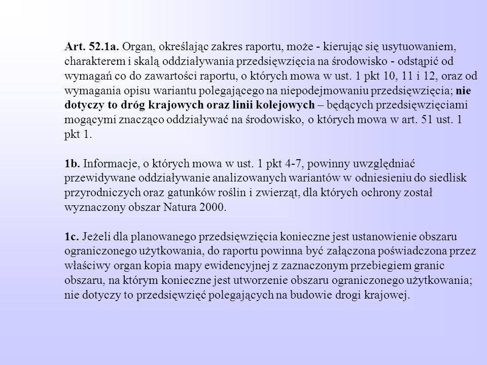 Art. 52.1a. Organ, określając zakres raportu, może - kierując się usytuowaniem, charakterem i skalą oddziaływania przedsięwzięcia na środowisko - odst