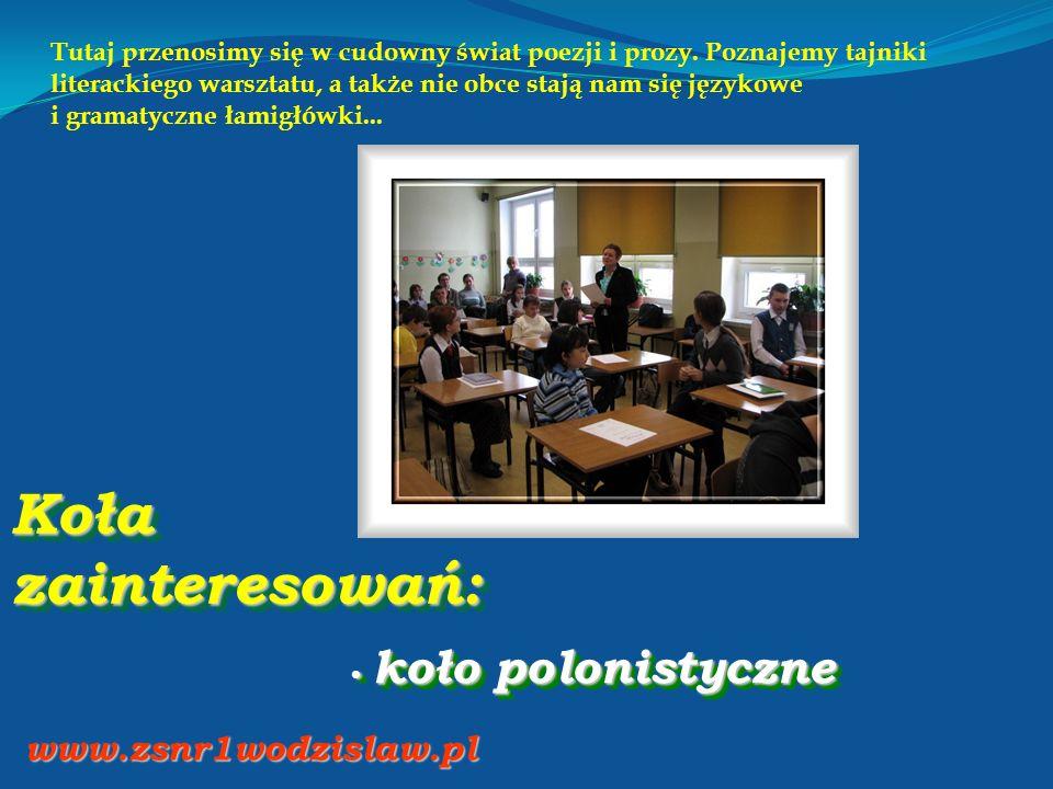 Koła zainteresowań: koło polonistyczne koło polonistyczne www.zsnr1wodzislaw.pl Tutaj przenosimy się w cudowny świat poezji i prozy. Poznajemy tajniki
