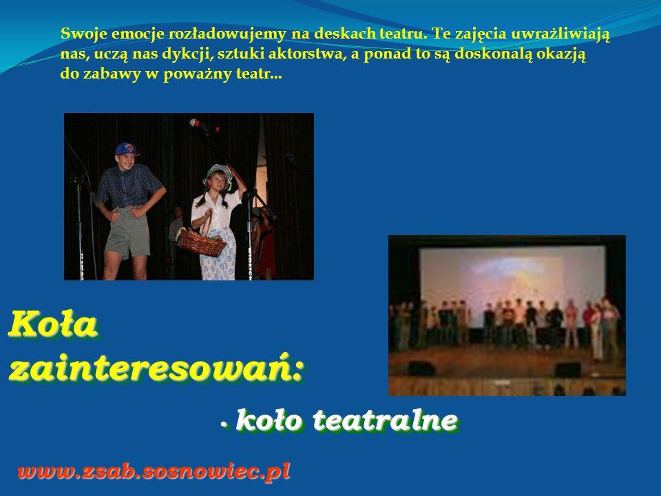 Koła zainteresowań: koło teatralne koło teatralne www.zsab.sosnowiec.pl Swoje emocje rozładowujemy na deskach teatru. Te zajęcia uwrażliwiają nas, ucz