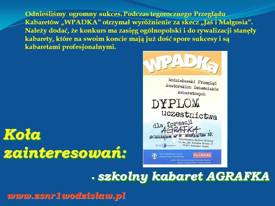 Koła zainteresowań: szkolny kabaret AGRAFKA szkolny kabaret AGRAFKA www.zsnr1wodzislaw.pl Odnieśliśmy ogromny sukces.