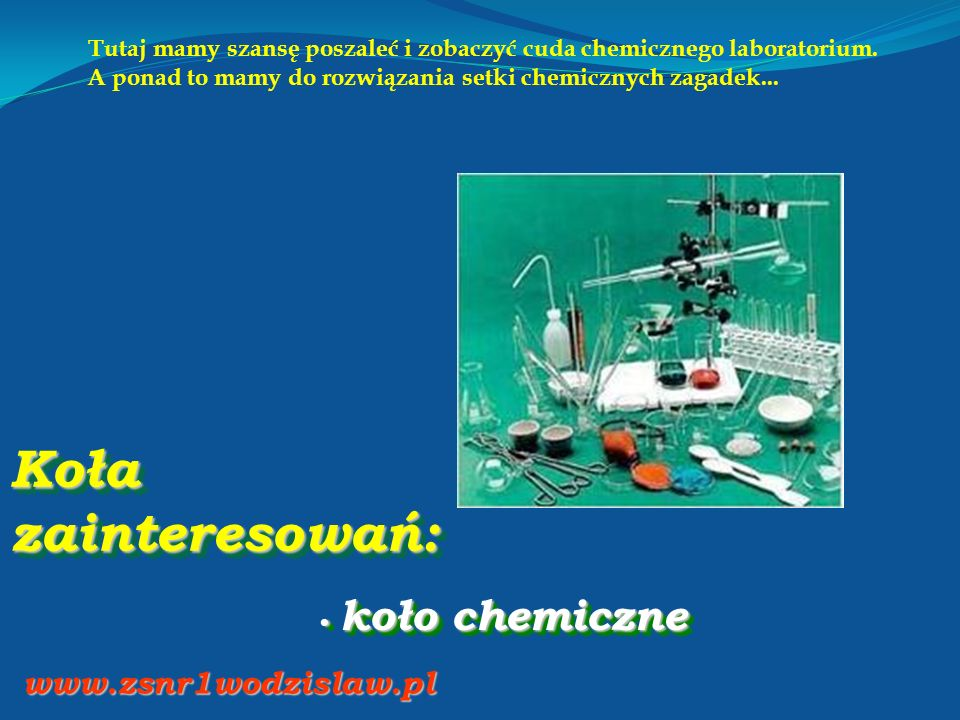 Koła zainteresowań: koło chemiczne koło chemiczne www.zsnr1wodzislaw.pl Tutaj mamy szansę poszaleć i zobaczyć cuda chemicznego laboratorium.