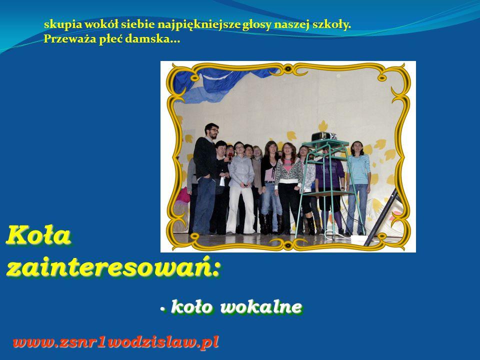 Koła zainteresowań: koło wokalne koło wokalne www.zsnr1wodzislaw.pl skupia wokół siebie najpiękniejsze głosy naszej szkoły. Przeważa płeć damska...