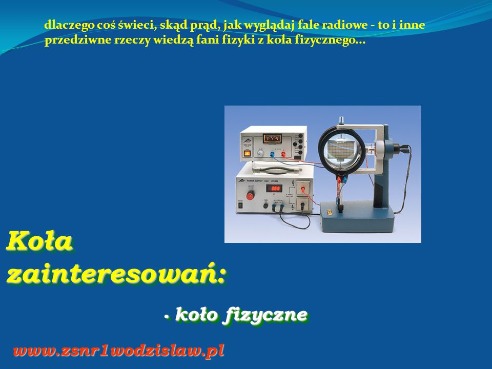 Koła zainteresowań: koło fizyczne koło fizyczne www.zsnr1wodzislaw.pl dlaczego coś świeci, skąd prąd, jak wyglądaj fale radiowe - to i inne przedziwne rzeczy wiedzą fani fizyki z koła fizycznego...