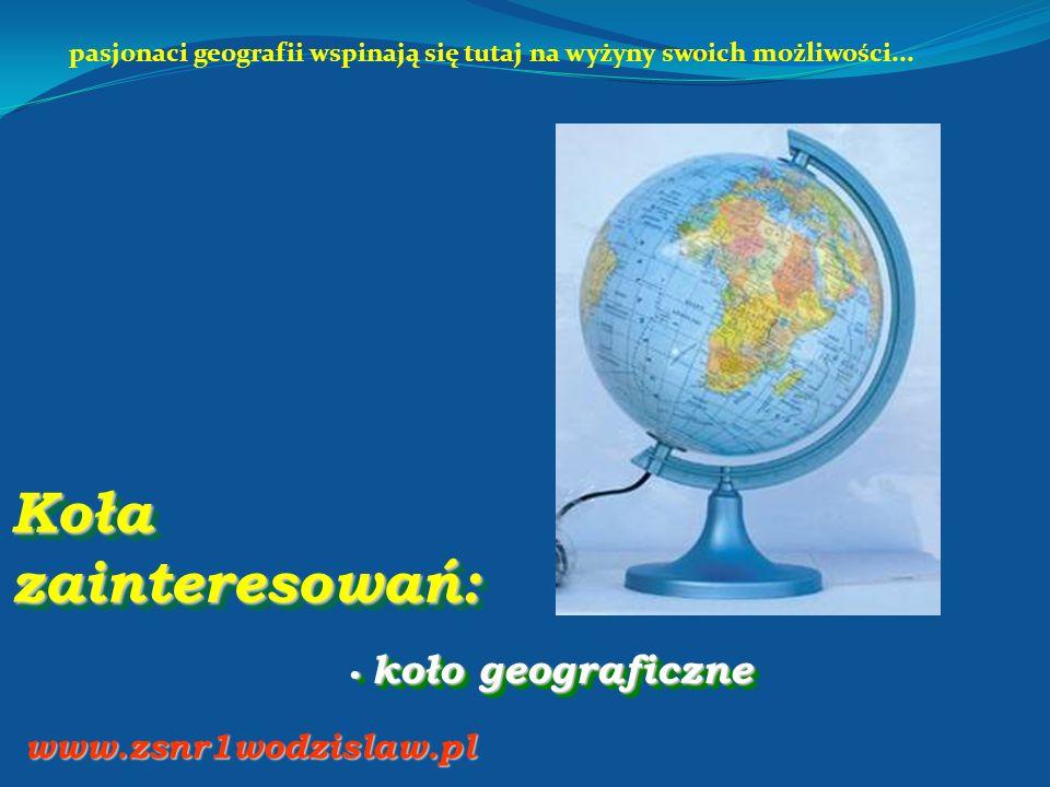 Koła zainteresowań: koło geograficzne koło geograficzne www.zsnr1wodzislaw.pl pasjonaci geografii wspinają się tutaj na wyżyny swoich możliwości...