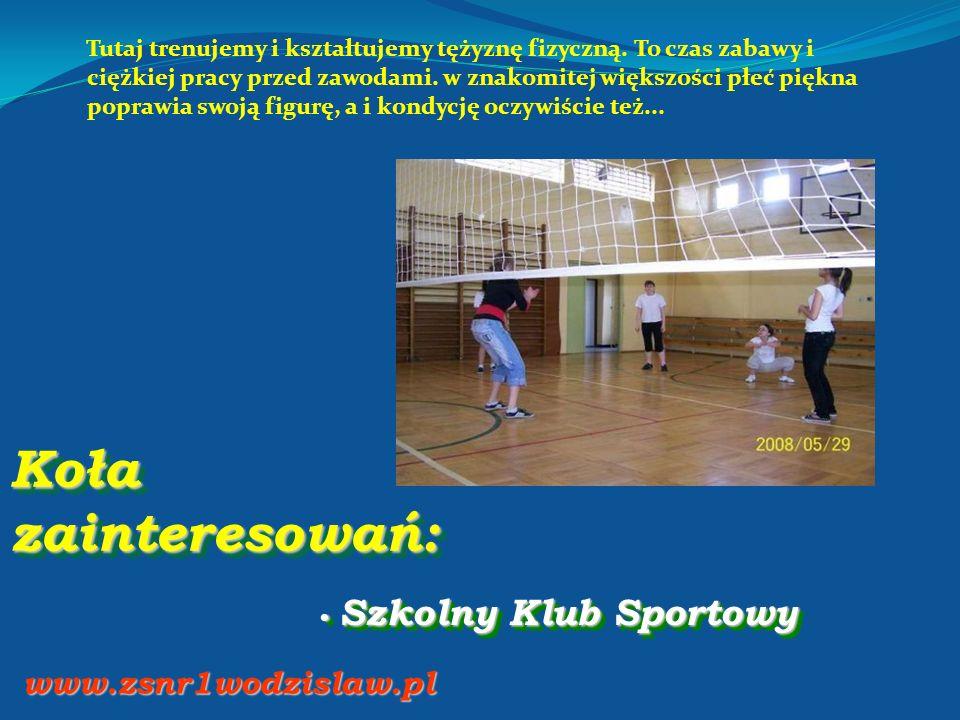 Koła zainteresowań: Szkolny Klub Sportowy Szkolny Klub Sportowy www.zsnr1wodzislaw.pl Tutaj trenujemy i kształtujemy tężyznę fizyczną. To czas zabawy