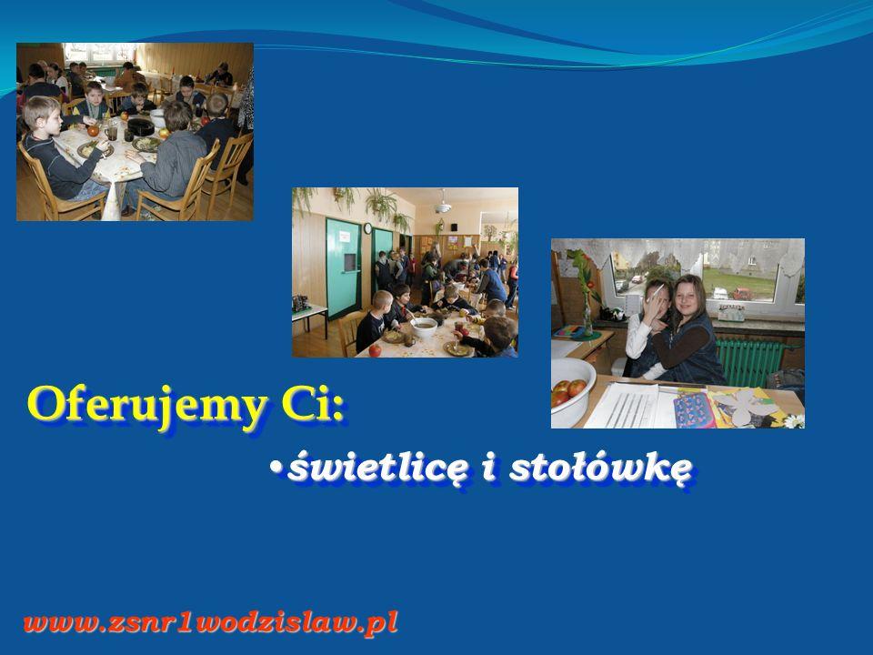 Oferujemy Ci: świetlicę i stołówkę świetlicę i stołówkę www.zsnr1wodzislaw.pl