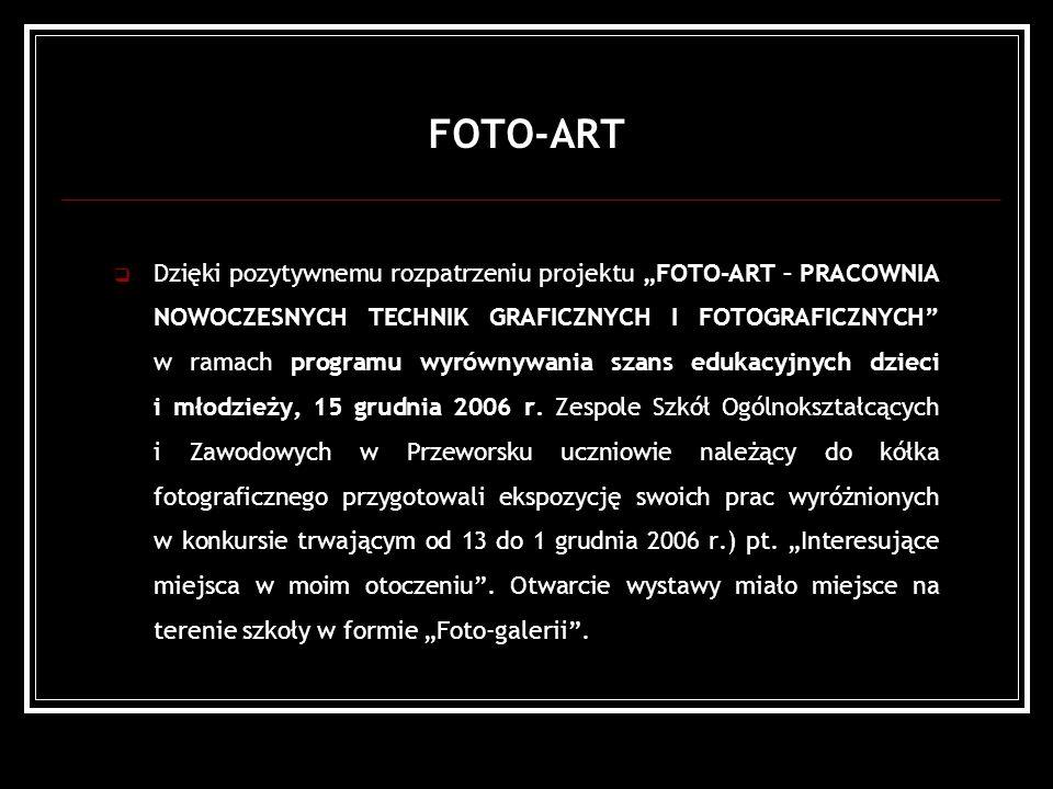 FOTO-ART Dzięki pozytywnemu rozpatrzeniu projektu FOTO-ART – PRACOWNIA NOWOCZESNYCH TECHNIK GRAFICZNYCH I FOTOGRAFICZNYCH w ramach programu wyrównywania szans edukacyjnych dzieci i młodzieży, 15 grudnia 2006 r.
