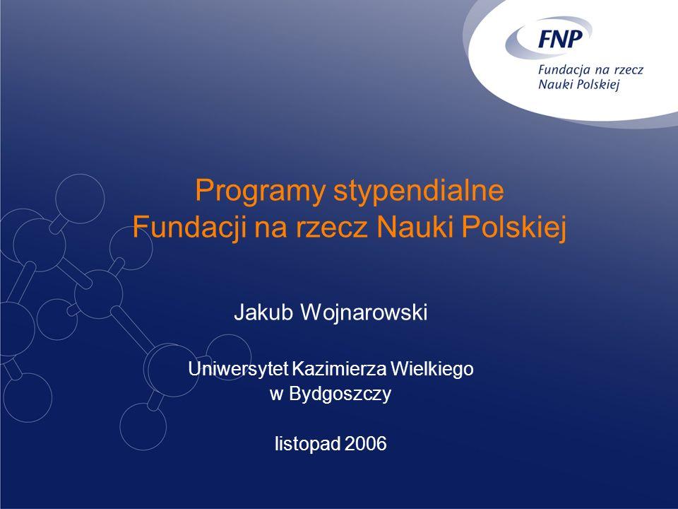 Programy stypendialne Fundacji na rzecz Nauki Polskiej Jakub Wojnarowski Uniwersytet Kazimierza Wielkiego w Bydgoszczy listopad 2006
