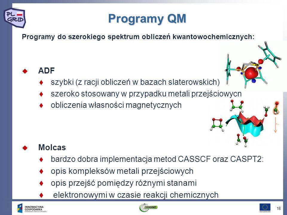Programy do szerokiego spektrum obliczeń kwantowochemicznych: ADF szybki (z racji obliczeń w bazach slaterowskich) szeroko stosowany w przypadku metali przejściowych obliczenia własności magnetycznych Molcas bardzo dobra implementacja metod CASSCF oraz CASPT2: opis kompleksów metali przejściowych opis przejść pomiędzy różnymi stanami elektronowymi w czasie reakcji chemicznych Programy QM 18