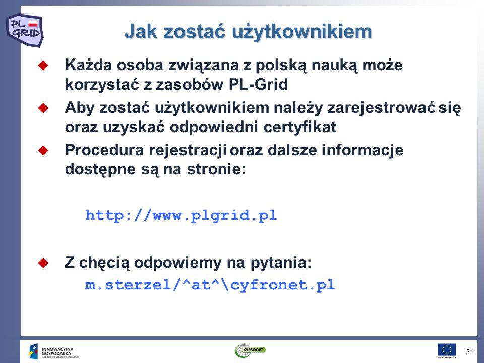 Jak zostać użytkownikiem Każda osoba związana z polską nauką może korzystać z zasobów PL-Grid Aby zostać użytkownikiem należy zarejestrować się oraz uzyskać odpowiedni certyfikat Procedura rejestracji oraz dalsze informacje dostępne są na stronie: http://www.plgrid.pl Z chęcią odpowiemy na pytania: m.sterzel/^at^\cyfronet.pl 31